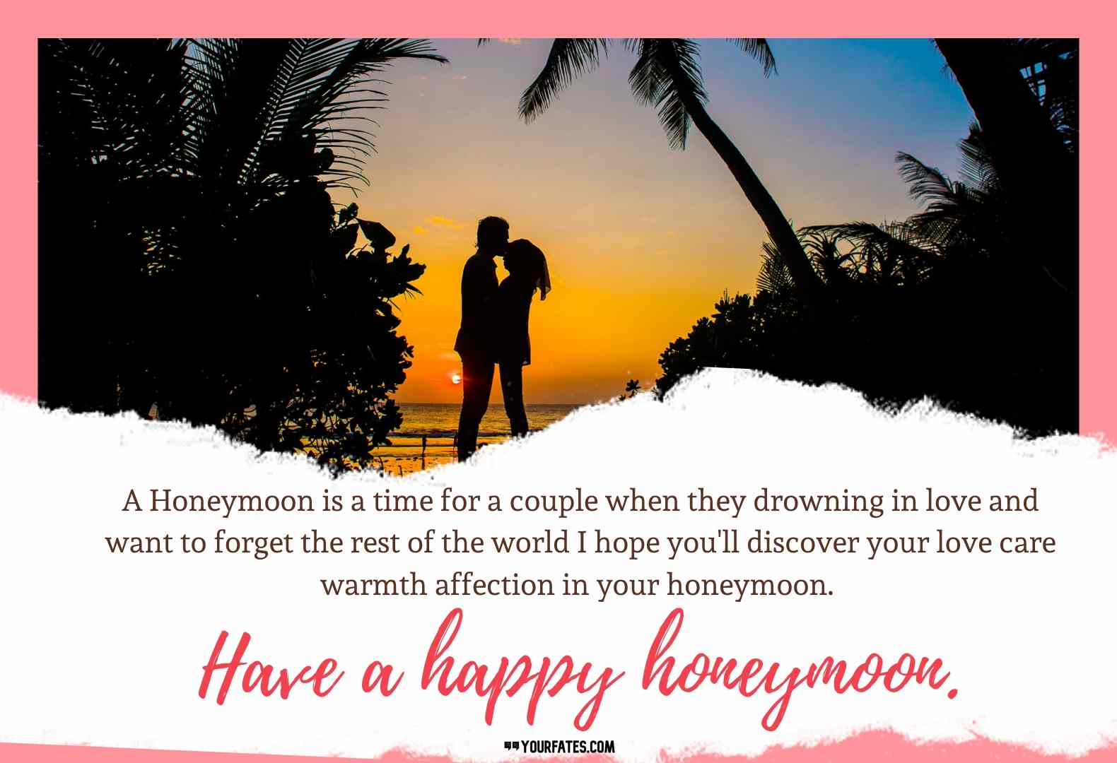 A Honeymoon is a time for a couple when they drowning in love and want to forget the rest of the world I hope you'll discover your love care warmth affection in your honeymoon. Have a happy honeymoon.